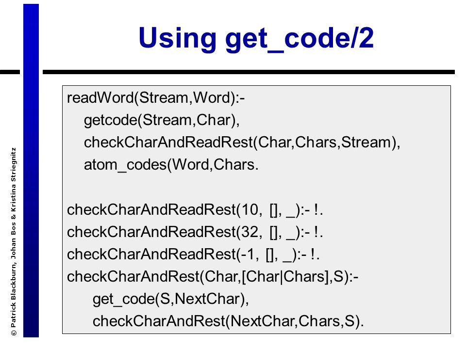 © Patrick Blackburn, Johan Bos & Kristina Striegnitz Using get_code/2 readWord(Stream,Word):- getcode(Stream,Char), checkCharAndReadRest(Char,Chars,Stream), atom_codes(Word,Chars.