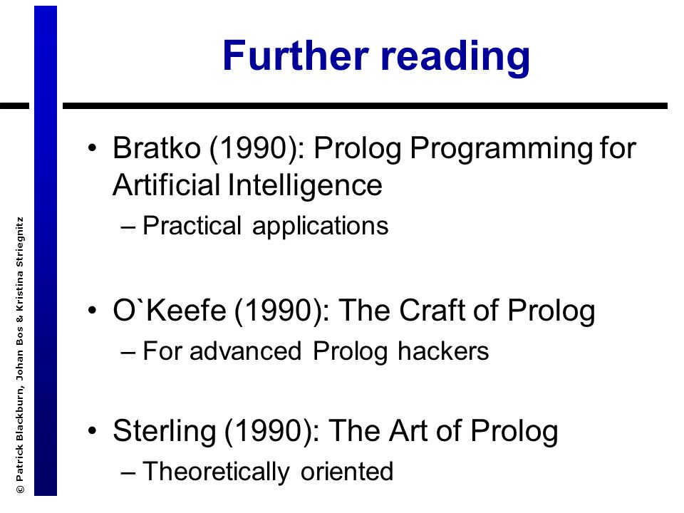 © Patrick Blackburn, Johan Bos & Kristina Striegnitz Further reading Bratko (1990): Prolog Programming for Artificial Intelligence –Practical applications O`Keefe (1990): The Craft of Prolog –For advanced Prolog hackers Sterling (1990): The Art of Prolog –Theoretically oriented