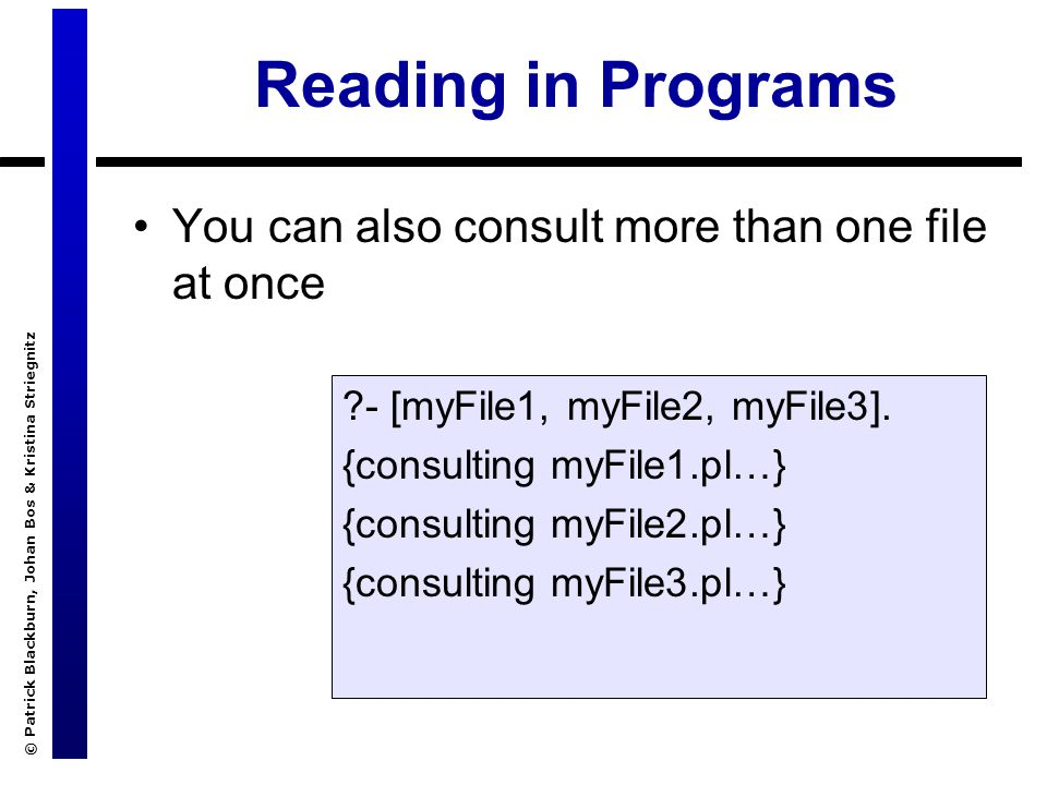 © Patrick Blackburn, Johan Bos & Kristina Striegnitz Reading in Programs You don`t need to do this interactively Instead, you can use a directive in the database :- [myFile1, myFile2].