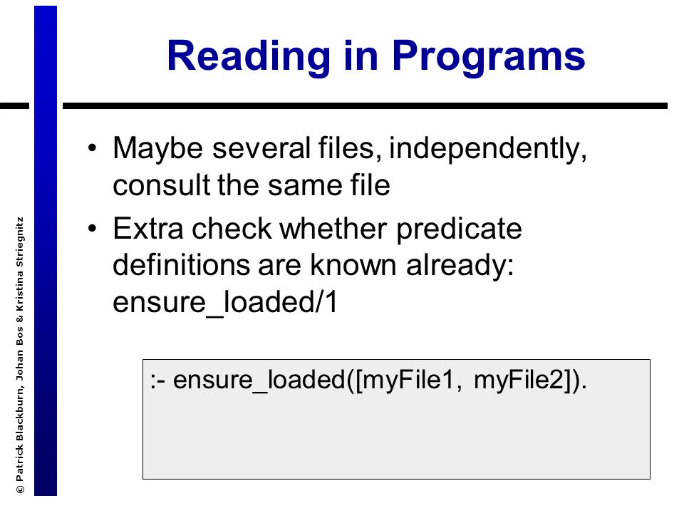 © Patrick Blackburn, Johan Bos & Kristina Striegnitz Reading in Programs Maybe several files, independently, consult the same file Extra check whether predicate definitions are known already: ensure_loaded/1 :- ensure_loaded([myFile1, myFile2]).
