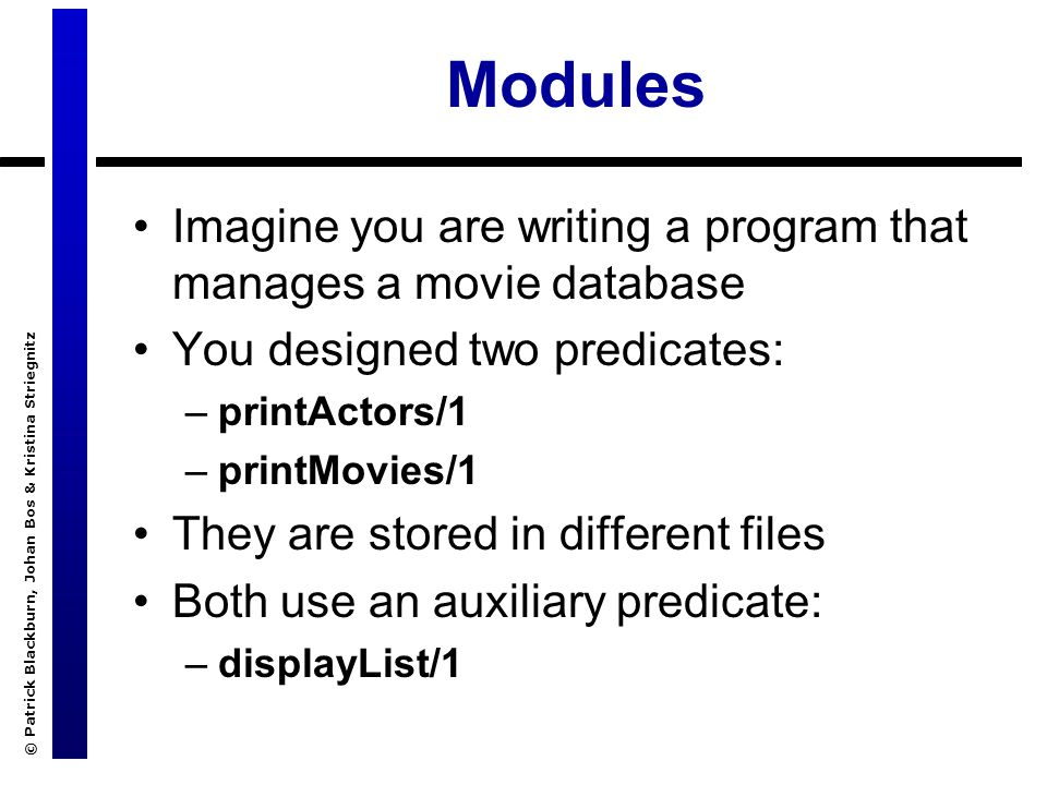 © Patrick Blackburn, Johan Bos & Kristina Striegnitz Modules Imagine you are writing a program that manages a movie database You designed two predicat