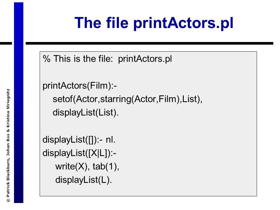 © Patrick Blackburn, Johan Bos & Kristina Striegnitz The file printActors.pl % This is the file: printActors.pl printActors(Film):- setof(Actor,starring(Actor,Film),List), displayList(List).