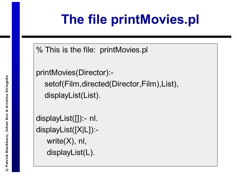 © Patrick Blackburn, Johan Bos & Kristina Striegnitz The file printMovies.pl % This is the file: printMovies.pl printMovies(Director):- setof(Film,directed(Director,Film),List), displayList(List).