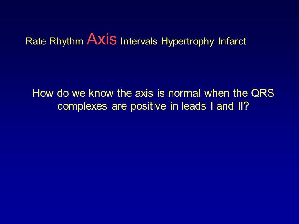 Rate Rhythm Axis Intervals Hypertrophy Infarct How do we know the axis is normal when the QRS complexes are positive in leads I and II?
