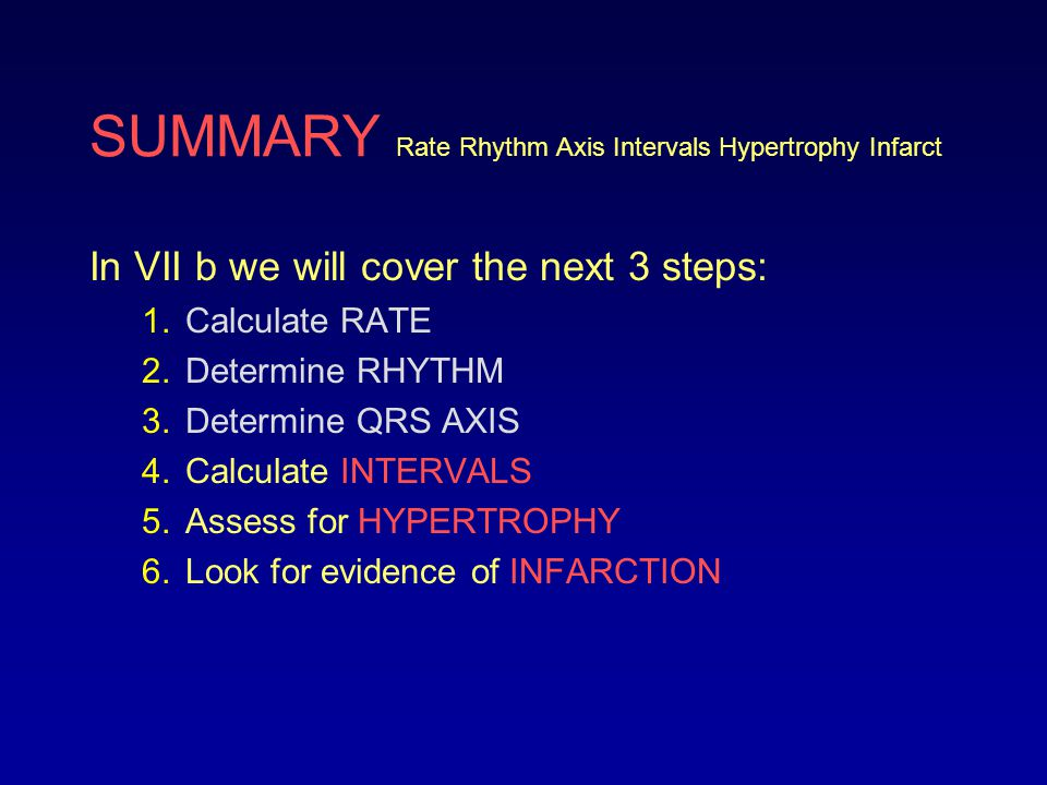 SUMMARY Rate Rhythm Axis Intervals Hypertrophy Infarct In VII b we will cover the next 3 steps: 1.Calculate RATE 2.Determine RHYTHM 3.Determine QRS AX