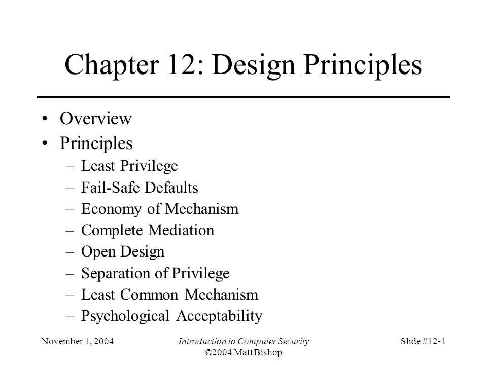 November 1, 2004Introduction to Computer Security ©2004 Matt Bishop Slide #12-1 Chapter 12: Design Principles Overview Principles –Least Privilege –Fail-Safe Defaults –Economy of Mechanism –Complete Mediation –Open Design –Separation of Privilege –Least Common Mechanism –Psychological Acceptability
