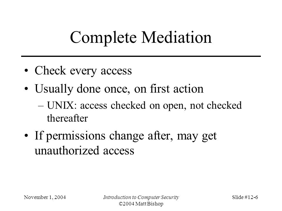 November 1, 2004Introduction to Computer Security ©2004 Matt Bishop Slide #12-6 Complete Mediation Check every access Usually done once, on first action –UNIX: access checked on open, not checked thereafter If permissions change after, may get unauthorized access