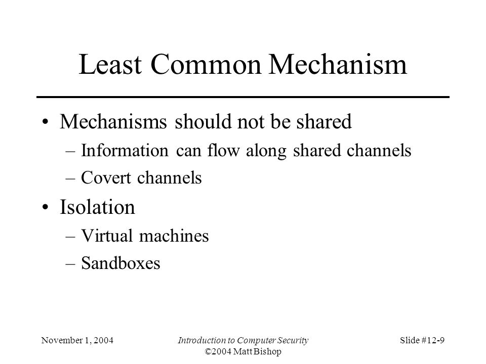 November 1, 2004Introduction to Computer Security ©2004 Matt Bishop Slide #12-9 Least Common Mechanism Mechanisms should not be shared –Information can flow along shared channels –Covert channels Isolation –Virtual machines –Sandboxes