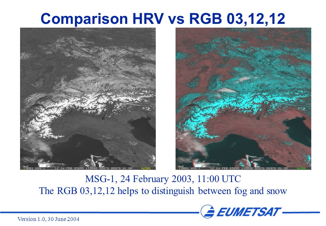 Version 1.0, 30 June 2004 Comparison HRV vs RGB 03,12,12 MSG-1, 24 February 2003, 11:00 UTC The RGB 03,12,12 helps to distinguish between fog and snow