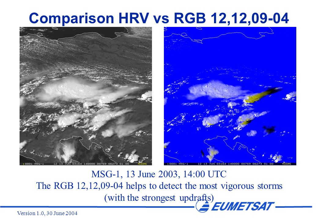 Version 1.0, 30 June 2004 Comparison HRV vs RGB 12,12,09-04 MSG-1, 13 June 2003, 14:00 UTC The RGB 12,12,09-04 helps to detect the most vigorous storms (with the strongest updrafts)