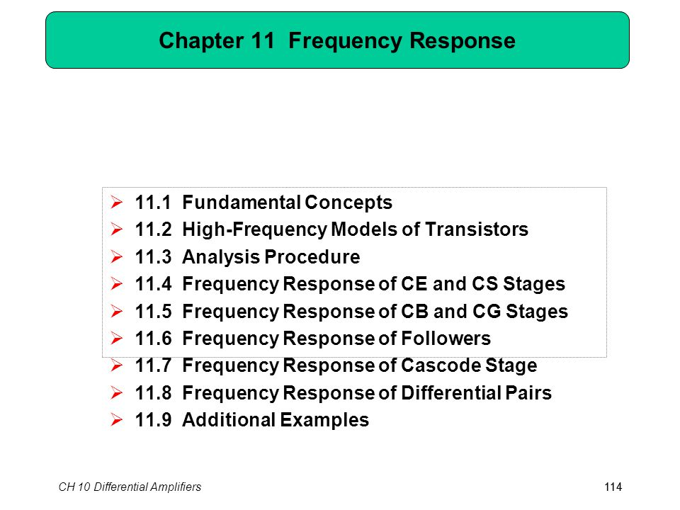 CH 10 Differential Amplifiers114 Chapter 11 Frequency Response  11.1 Fundamental Concepts  11.2 High-Frequency Models of Transistors  11.3 Analysis Procedure  11.4 Frequency Response of CE and CS Stages  11.5 Frequency Response of CB and CG Stages  11.6 Frequency Response of Followers  11.7 Frequency Response of Cascode Stage  11.8 Frequency Response of Differential Pairs  11.9 Additional Examples 114