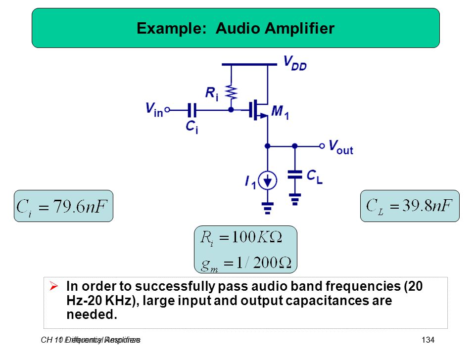 CH 10 Differential Amplifiers134 Example: Audio Amplifier  In order to successfully pass audio band frequencies (20 Hz-20 KHz), large input and output capacitances are needed.