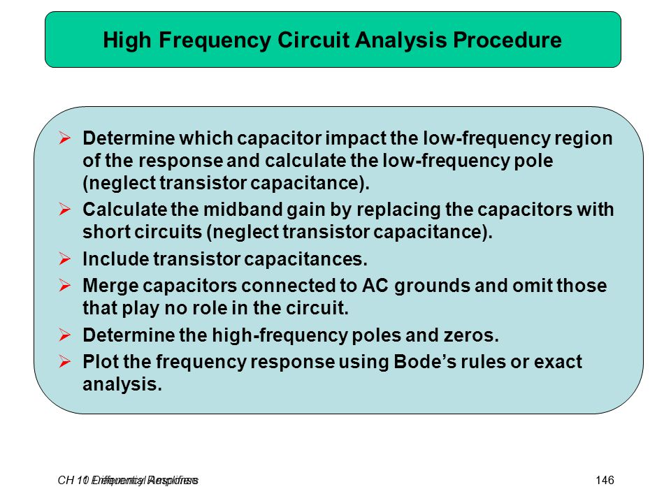 CH 10 Differential Amplifiers146 High Frequency Circuit Analysis Procedure  Determine which capacitor impact the low-frequency region of the response