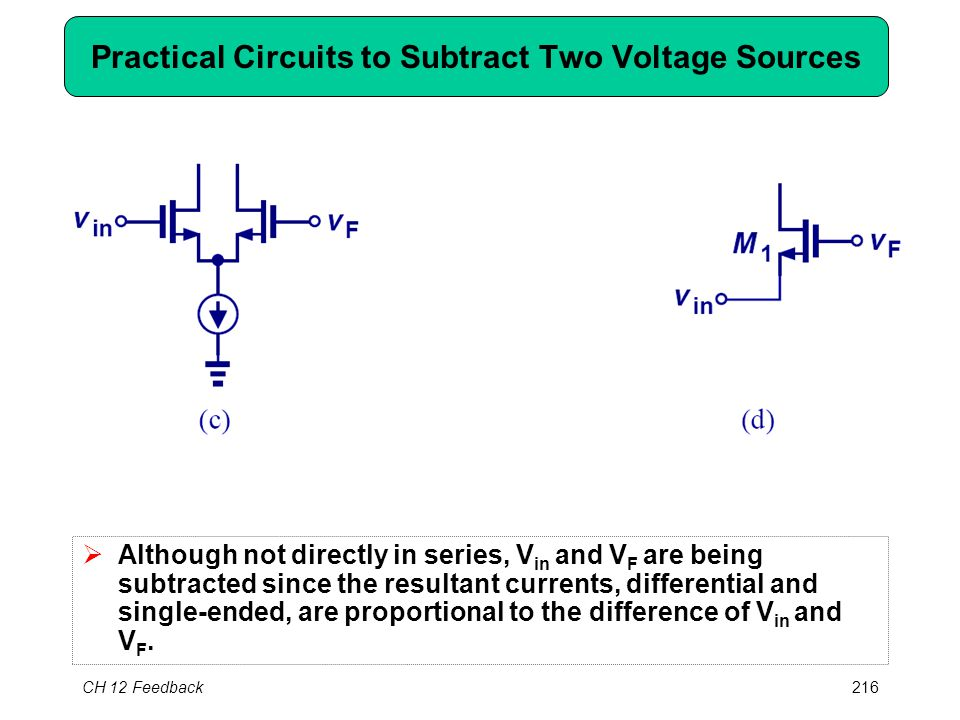 CH 12 Feedback216 Practical Circuits to Subtract Two Voltage Sources  Although not directly in series, V in and V F are being subtracted since the resultant currents, differential and single-ended, are proportional to the difference of V in and V F.