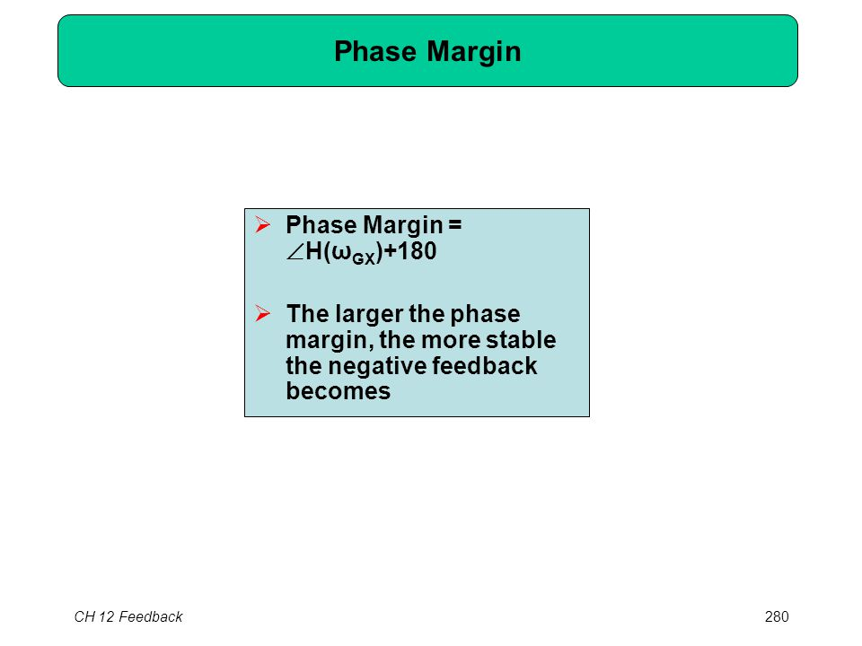 CH 12 Feedback280 Phase Margin  Phase Margin =  H(ω GX )+180  The larger the phase margin, the more stable the negative feedback becomes