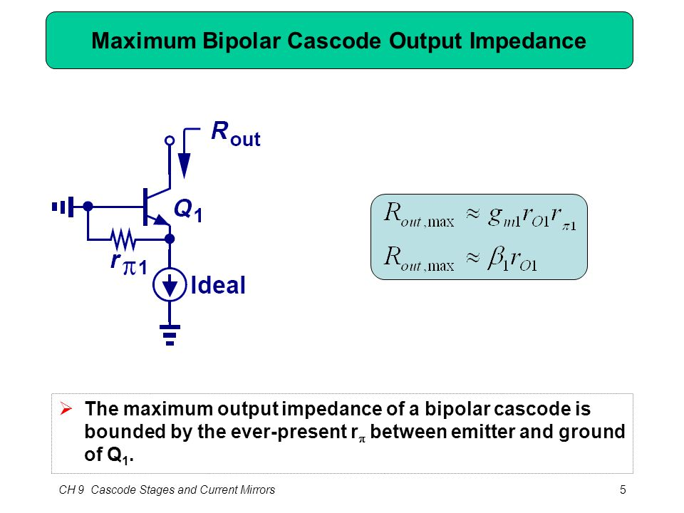 CH 9 Cascode Stages and Current Mirrors5 Maximum Bipolar Cascode Output Impedance  The maximum output impedance of a bipolar cascode is bounded by the ever-present r  between emitter and ground of Q 1.