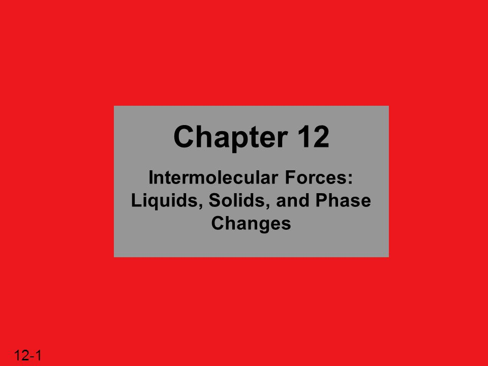 12-2 Intermolecular Forces: Liquids, Solids, and Phase Changes 12.1 An Overview of Physical States and Phase Changes 12.2 Quantitative Aspects of Phase Changes 12.3 Types of Intermolecular Forces 12.4 Properties of the Liquid State 12.5 The Uniqueness of Water 12.6 The Solid State: Structure, Properties, and Bonding 12.7 Advanced Materials