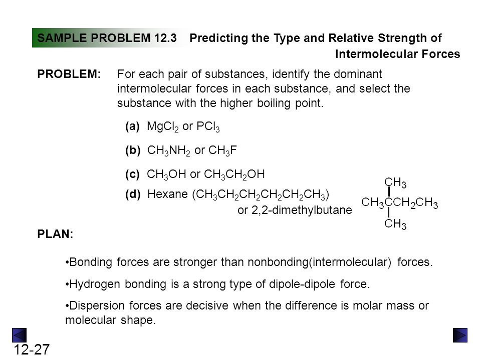 12-28 SOLUTION: SAMPLE PROBLEM 12.3Predicting the Type and Relative Strength of Intermolecular Forces continued (a) Mg 2+ and Cl - are held together by ionic bonds while PCl 3 is covalently bonded and the molecules are held together by dipole-dipole interactions.
