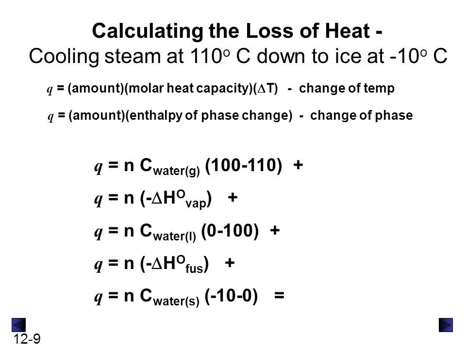 12-9 Calculating the Loss of Heat - Cooling steam at 110 o C down to ice at -10 o C q = (amount)(molar heat capacity)(  T) - change of temp q = (amou