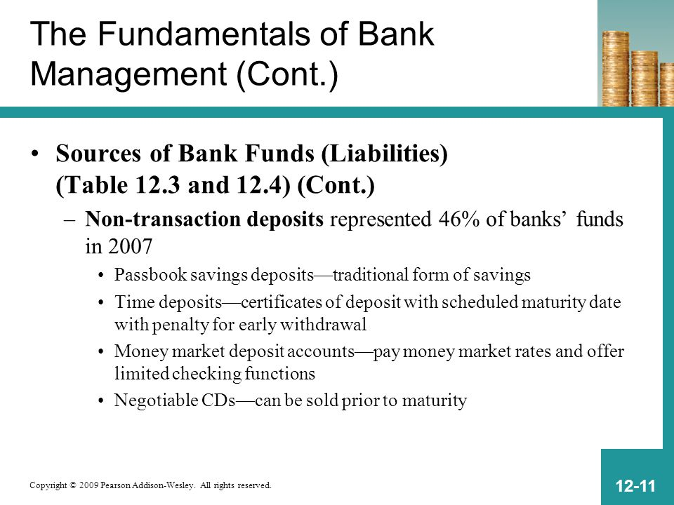 Copyright © 2009 Pearson Addison-Wesley. All rights reserved. 12-11 The Fundamentals of Bank Management (Cont.) Sources of Bank Funds (Liabilities) (T
