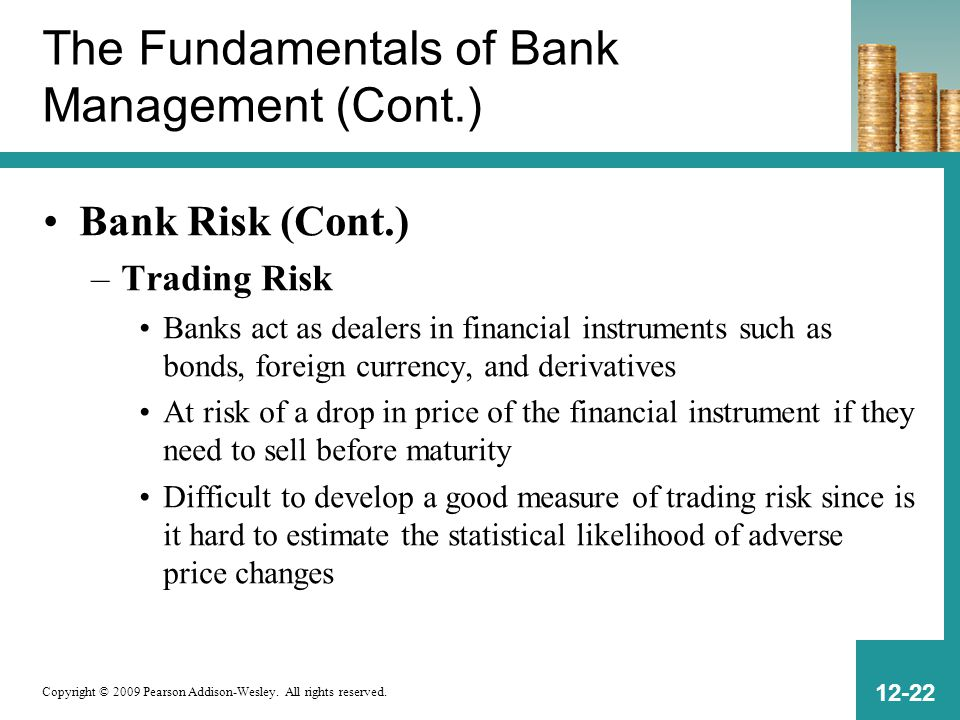 Copyright © 2009 Pearson Addison-Wesley. All rights reserved. 12-22 The Fundamentals of Bank Management (Cont.) Bank Risk (Cont.) –Trading Risk Banks