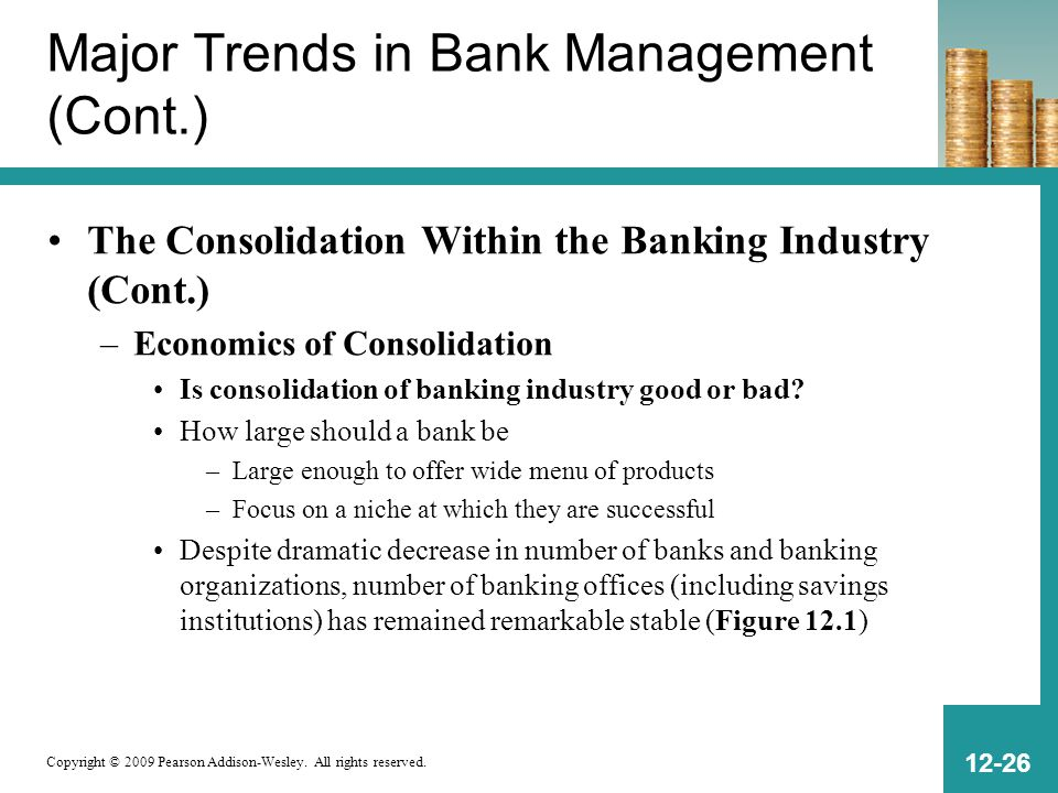 Copyright © 2009 Pearson Addison-Wesley. All rights reserved. 12-26 Major Trends in Bank Management (Cont.) The Consolidation Within the Banking Indus