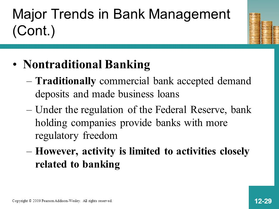 Copyright © 2009 Pearson Addison-Wesley. All rights reserved. 12-29 Major Trends in Bank Management (Cont.) Nontraditional Banking –Traditionally comm