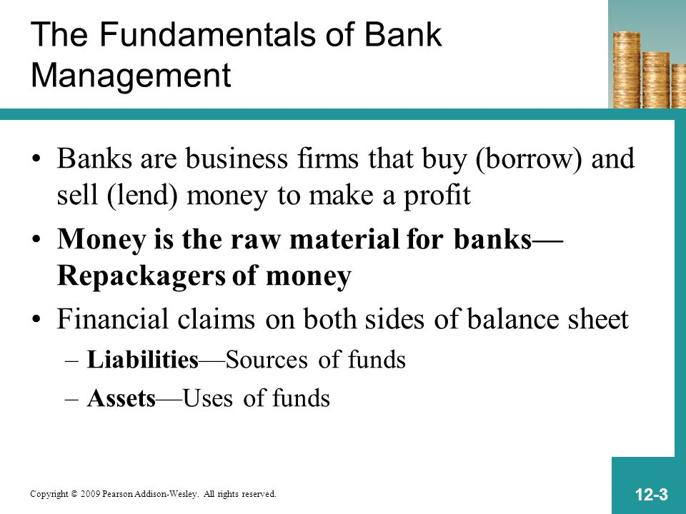 Copyright © 2009 Pearson Addison-Wesley. All rights reserved. 12-3 The Fundamentals of Bank Management Banks are business firms that buy (borrow) and