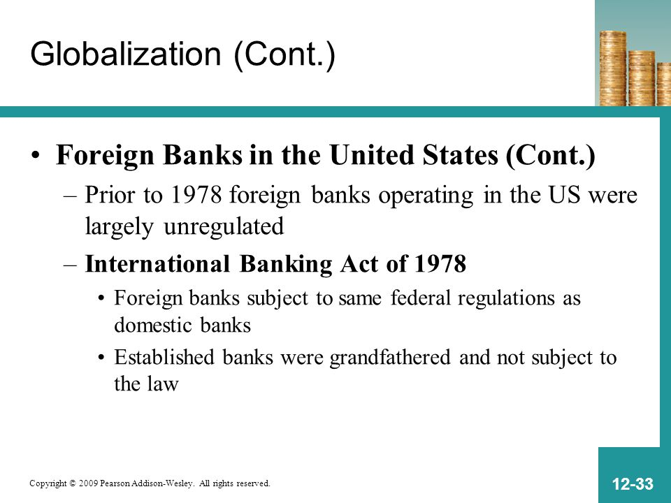 Copyright © 2009 Pearson Addison-Wesley. All rights reserved. 12-33 Globalization (Cont.) Foreign Banks in the United States (Cont.) –Prior to 1978 fo