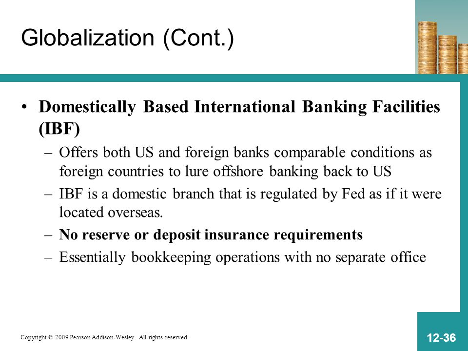 Copyright © 2009 Pearson Addison-Wesley. All rights reserved. 12-36 Globalization (Cont.) Domestically Based International Banking Facilities (IBF) –O