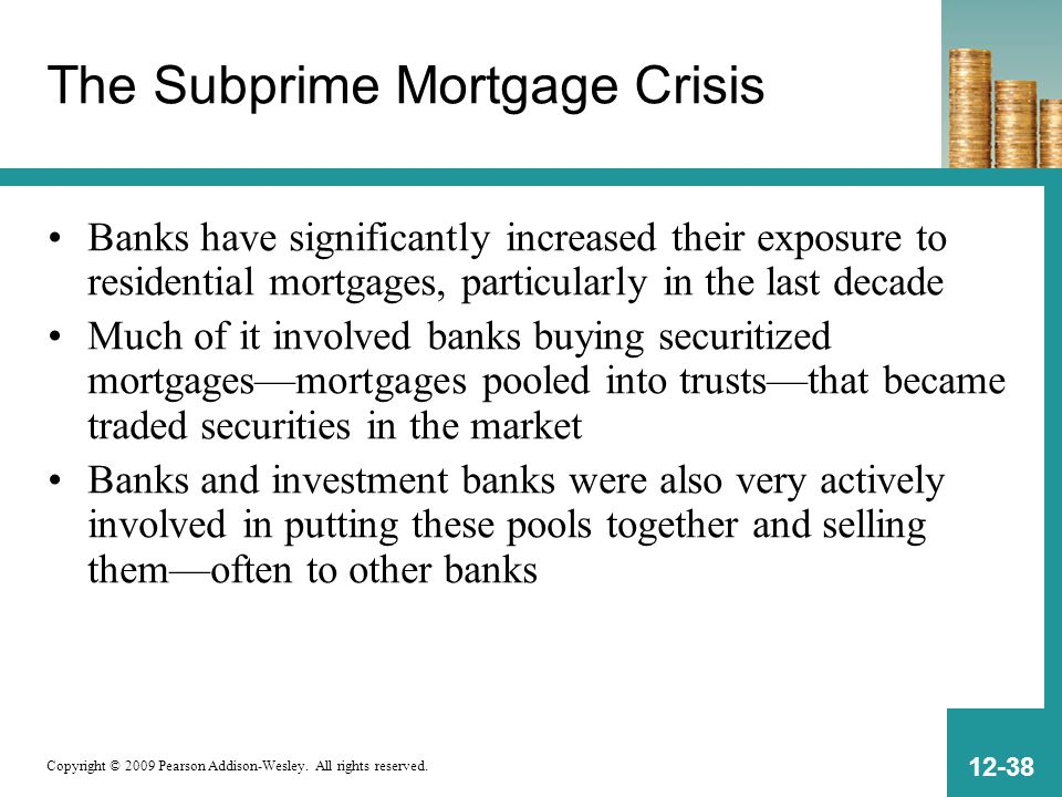 Copyright © 2009 Pearson Addison-Wesley. All rights reserved. 12-38 The Subprime Mortgage Crisis Banks have significantly increased their exposure to