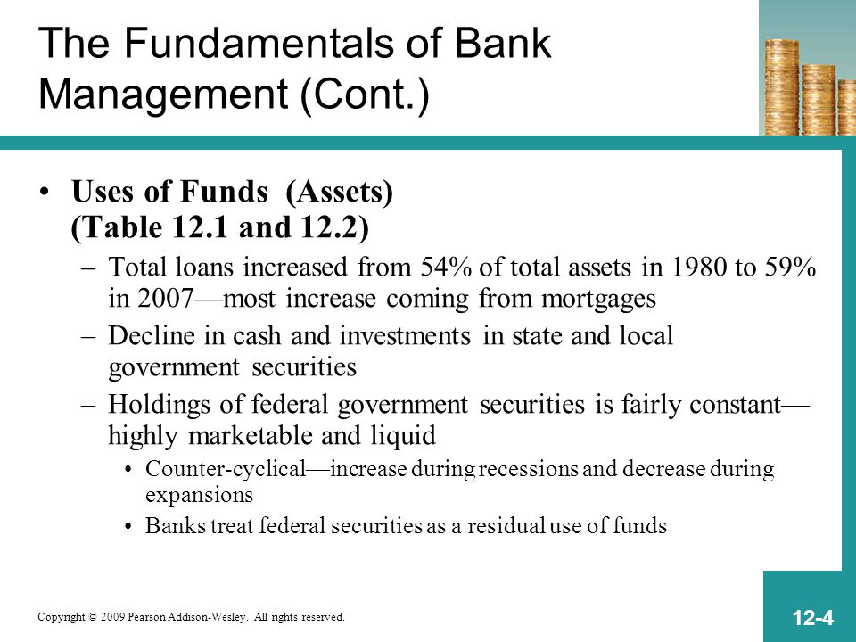 Copyright © 2009 Pearson Addison-Wesley. All rights reserved. 12-4 The Fundamentals of Bank Management (Cont.) Uses of Funds (Assets) (Table 12.1 and