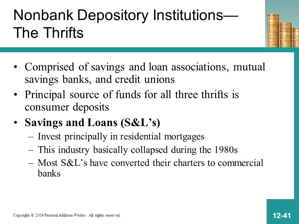 Copyright © 2009 Pearson Addison-Wesley. All rights reserved. 12-41 Nonbank Depository Institutions— The Thrifts Comprised of savings and loan associa