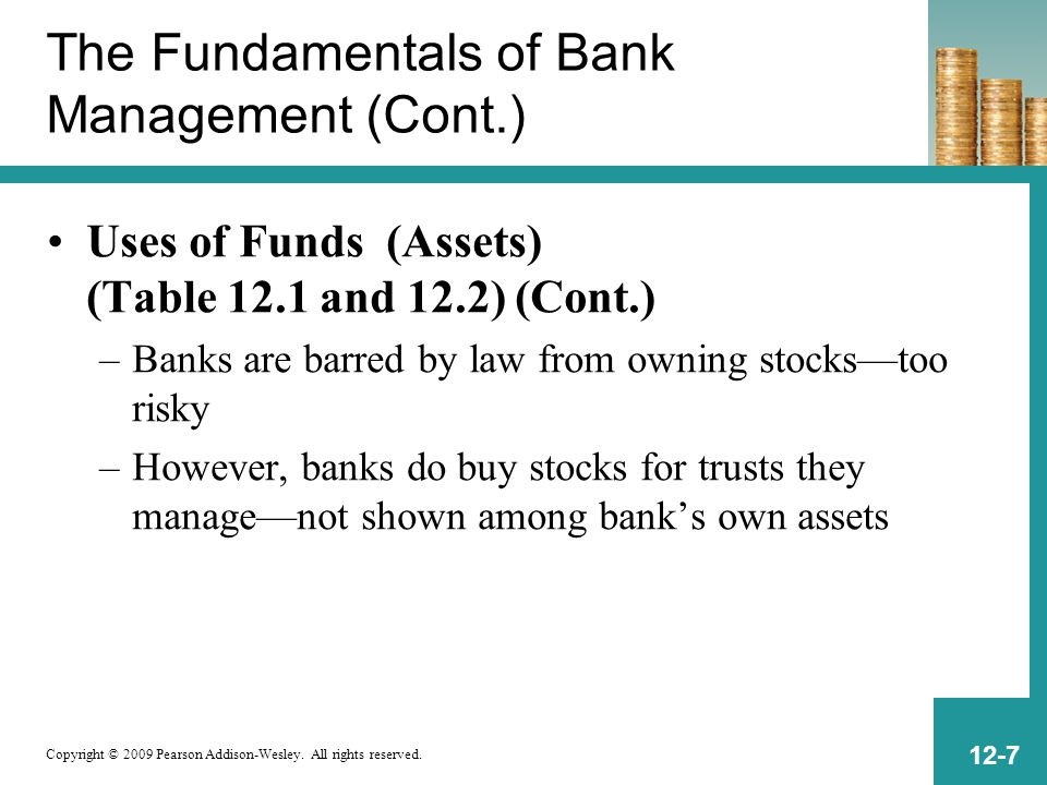 Copyright © 2009 Pearson Addison-Wesley. All rights reserved. 12-7 The Fundamentals of Bank Management (Cont.) Uses of Funds (Assets) (Table 12.1 and
