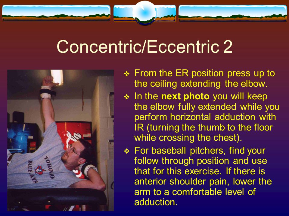 Concentric/Eccentric 2  From the ER position press up to the ceiling extending the elbow.  In the next photo you will keep the elbow fully extended