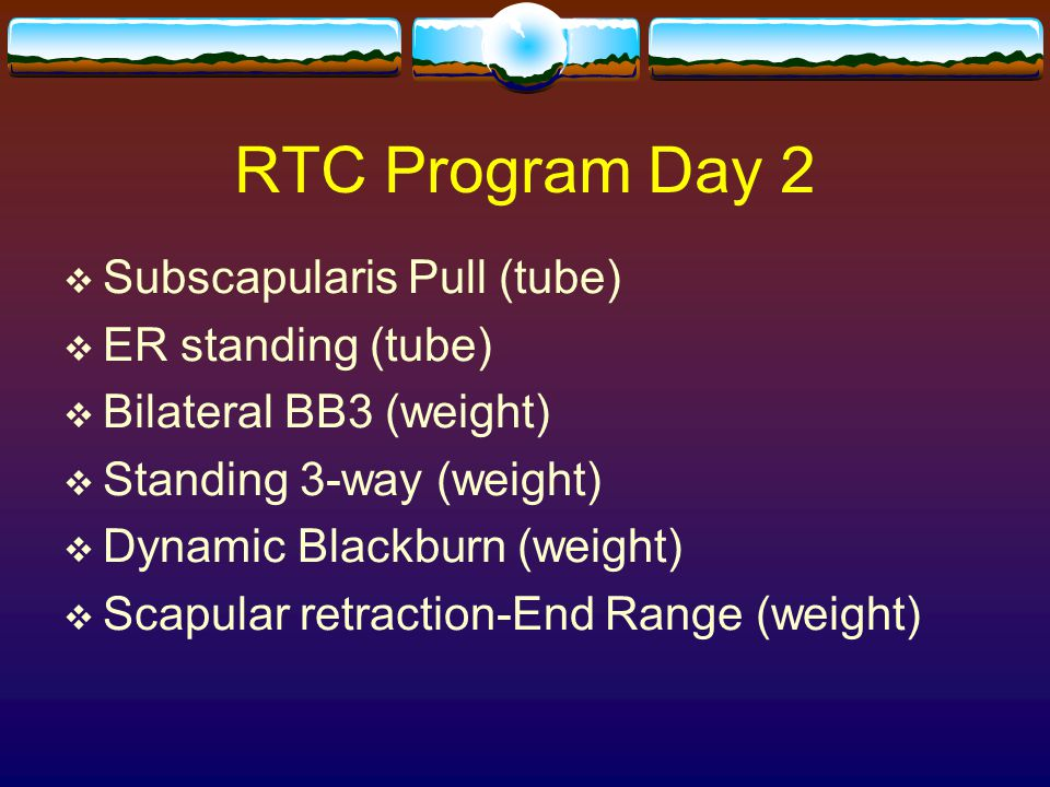 RTC Program Day 2  Subscapularis Pull (tube)  ER standing (tube)  Bilateral BB3 (weight)  Standing 3-way (weight)  Dynamic Blackburn (weight)  S