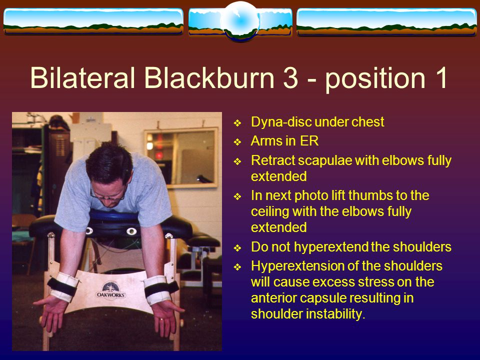 Bilateral Blackburn 3 - position 1  Dyna-disc under chest  Arms in ER  Retract scapulae with elbows fully extended  In next photo lift thumbs to t