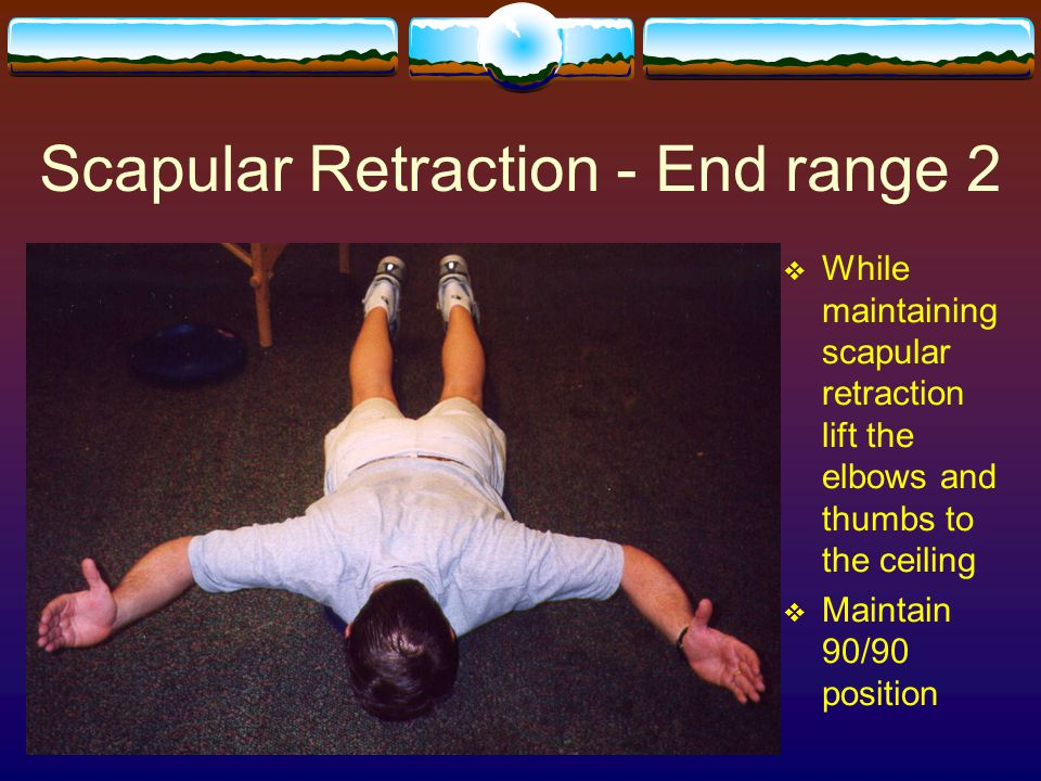 Scapular Retraction - End range 2  While maintaining scapular retraction lift the elbows and thumbs to the ceiling  Maintain 90/90 position