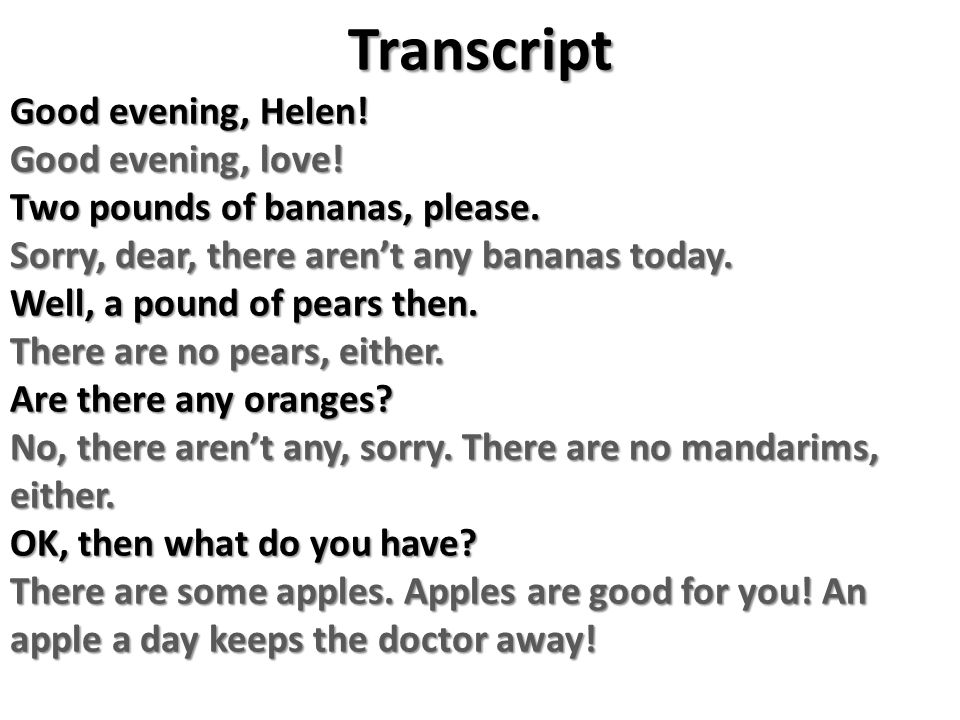 Transcript Good evening, Helen! Good evening, love! Two pounds of bananas, please. Sorry, dear, there aren't any bananas today. Well, a pound of pears