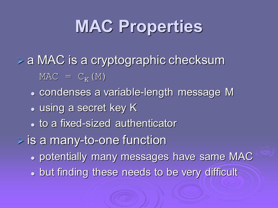 MAC Properties  a MAC is a cryptographic checksum MAC = C K (M) condenses a variable-length message M condenses a variable-length message M using a s