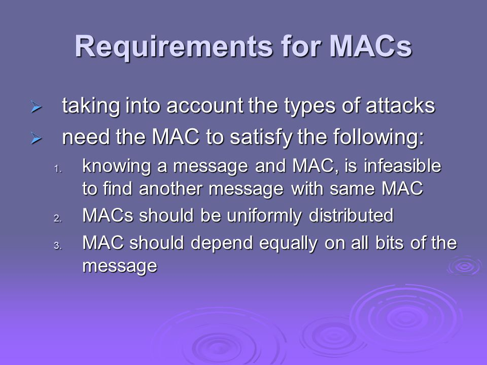Requirements for MACs  taking into account the types of attacks  need the MAC to satisfy the following: 1. knowing a message and MAC, is infeasible