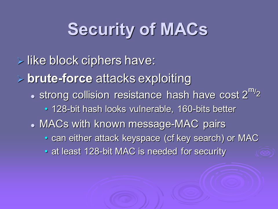Security of MACs  like block ciphers have:  brute-force attacks exploiting strong collision resistance hash have cost 2 m / 2 strong collision resistance hash have cost 2 m / 2 128-bit hash looks vulnerable, 160-bits better128-bit hash looks vulnerable, 160-bits better MACs with known message-MAC pairs MACs with known message-MAC pairs can either attack keyspace (cf key search) or MACcan either attack keyspace (cf key search) or MAC at least 128-bit MAC is needed for securityat least 128-bit MAC is needed for security
