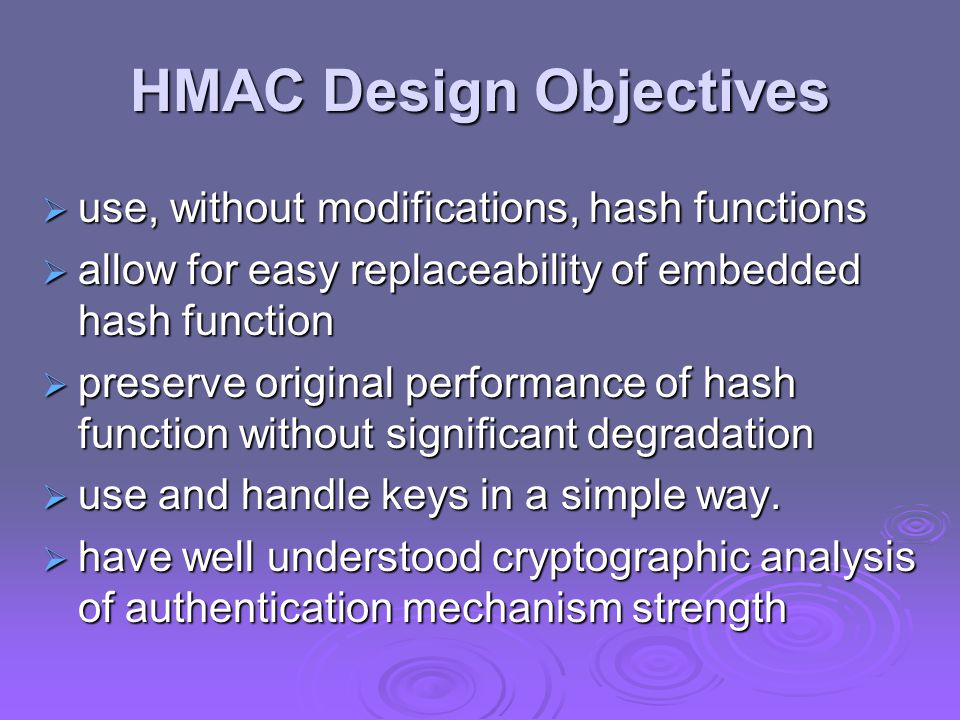 HMAC Design Objectives  use, without modifications, hash functions  allow for easy replaceability of embedded hash function  preserve original performance of hash function without significant degradation  use and handle keys in a simple way.