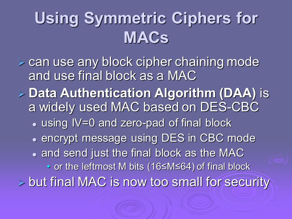 Using Symmetric Ciphers for MACs  can use any block cipher chaining mode and use final block as a MAC  Data Authentication Algorithm (DAA) is a wide