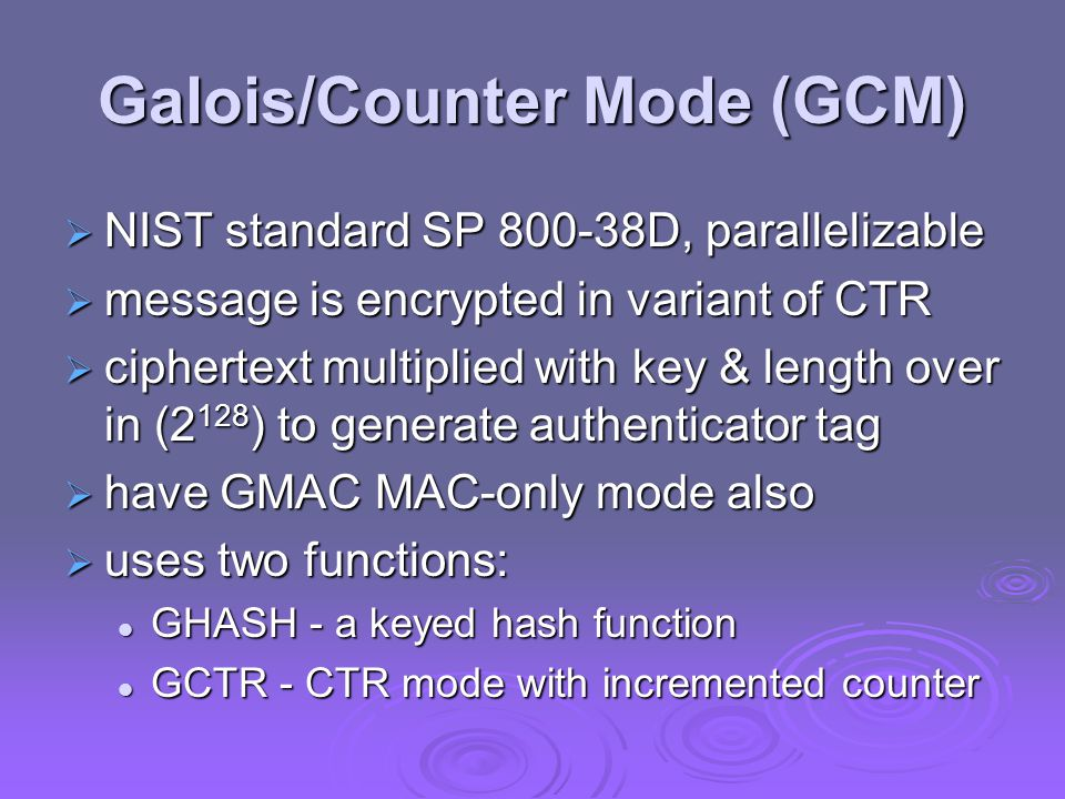 Galois/Counter Mode (GCM)  NIST standard SP 800-38D, parallelizable  message is encrypted in variant of CTR  ciphertext multiplied with key & length over in (2 128 ) to generate authenticator tag  have GMAC MAC-only mode also  uses two functions: GHASH - a keyed hash function GHASH - a keyed hash function GCTR - CTR mode with incremented counter GCTR - CTR mode with incremented counter