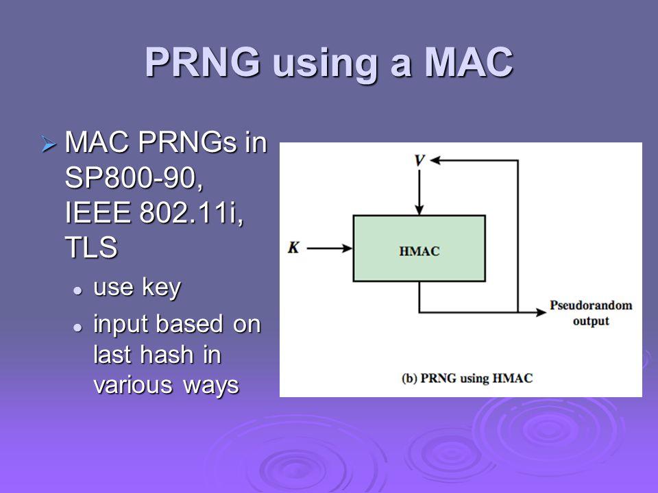 PRNG using a MAC  MAC PRNGs in SP800-90, IEEE 802.11i, TLS use key use key input based on last hash in various ways input based on last hash in vario
