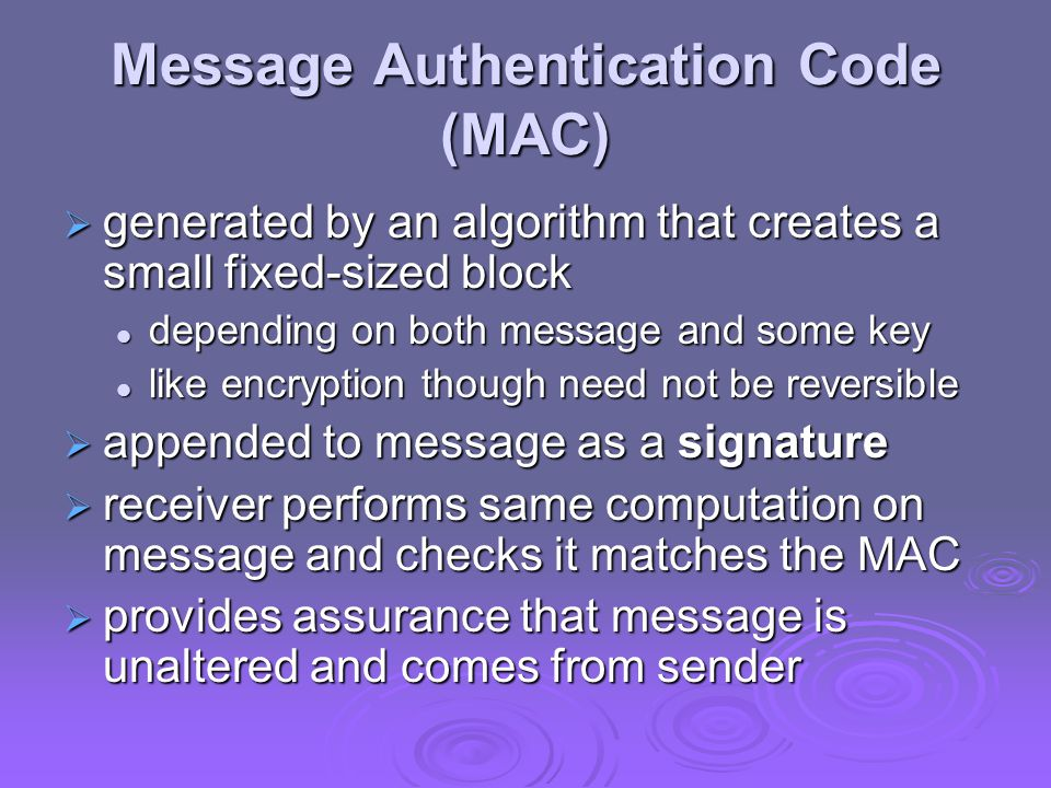 Message Authentication Code (MAC)  generated by an algorithm that creates a small fixed-sized block depending on both message and some key depending on both message and some key like encryption though need not be reversible like encryption though need not be reversible  appended to message as a signature  receiver performs same computation on message and checks it matches the MAC  provides assurance that message is unaltered and comes from sender