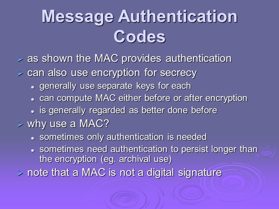 Message Authentication Codes  as shown the MAC provides authentication  can also use encryption for secrecy generally use separate keys for each generally use separate keys for each can compute MAC either before or after encryption can compute MAC either before or after encryption is generally regarded as better done before is generally regarded as better done before  why use a MAC.