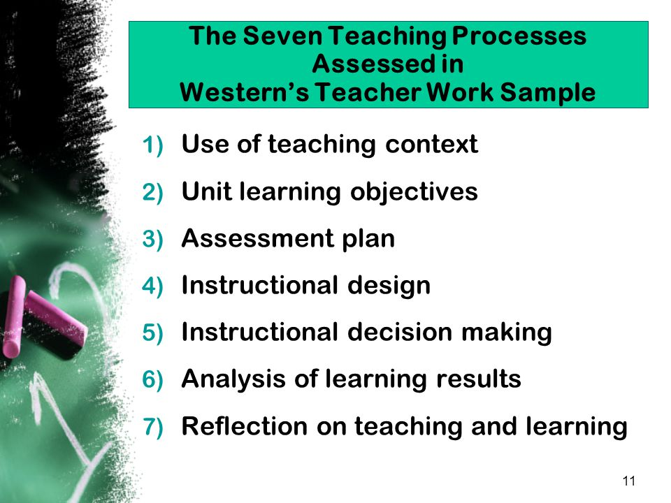 11 The Seven Teaching Processes Assessed in Western's Teacher Work Sample 1) Use of teaching context 2) Unit learning objectives 3) Assessment plan 4) Instructional design 5) Instructional decision making 6) Analysis of learning results 7) Reflection on teaching and learning