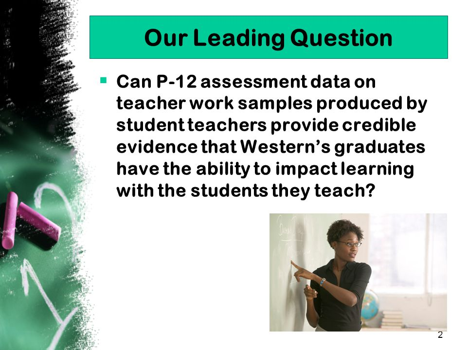 2 Our Leading Question  Can P-12 assessment data on teacher work samples produced by student teachers provide credible evidence that Western's graduates have the ability to impact learning with the students they teach